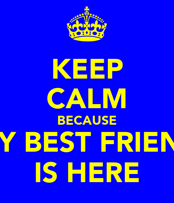 KEEP CALM BECAUSE MY BEST FRIEND IS HERE