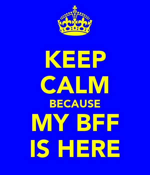 KEEP CALM BECAUSE MY BFF IS HERE