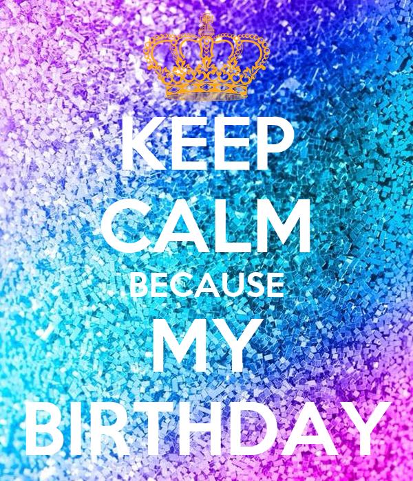 KEEP CALM BECAUSE MY BIRTHDAY