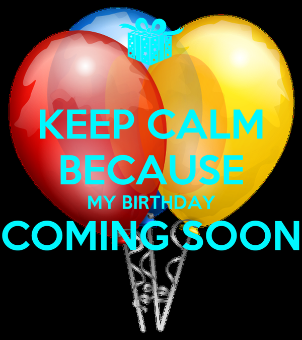 KEEP CALM BECAUSE MY BIRTHDAY COMING SOON