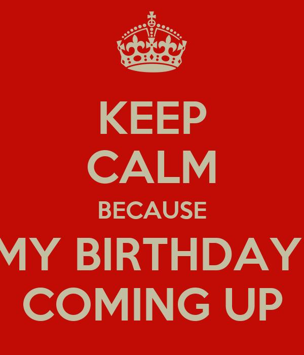 KEEP CALM BECAUSE MY BIRTHDAY  COMING UP