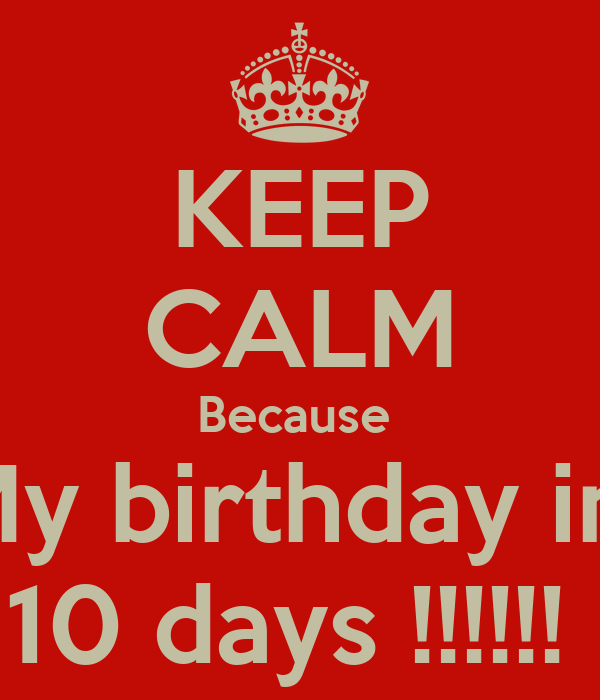 KEEP CALM Because  My birthday in  10 days !!!!!!