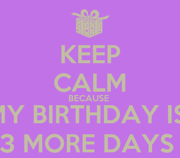 KEEP CALM BECAUSE  MY BIRTHDAY IS  3 MORE DAYS