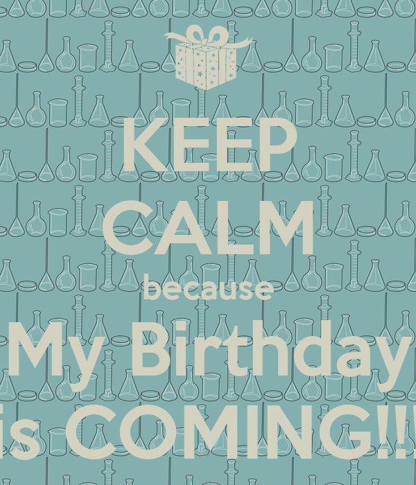 KEEP CALM because My Birthday is COMING!!!