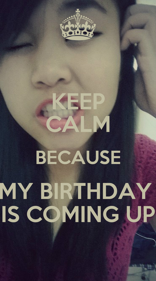 KEEP CALM BECAUSE MY BIRTHDAY  IS COMING UP