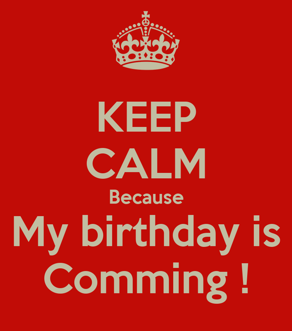 KEEP CALM Because My birthday is Comming !