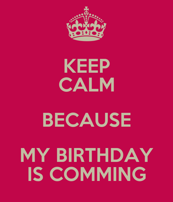 KEEP CALM BECAUSE MY BIRTHDAY IS COMMING