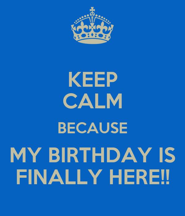 KEEP CALM BECAUSE MY BIRTHDAY IS FINALLY HERE!!
