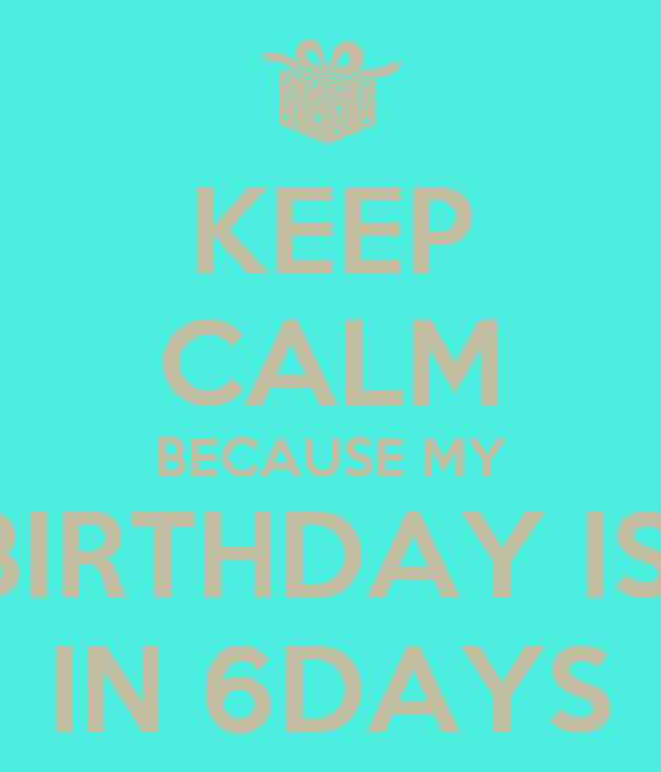 KEEP CALM BECAUSE MY BIRTHDAY IS  IN 6DAYS