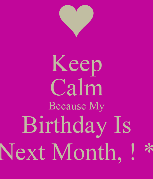 Keep Calm Because My Birthday Is Next Month, ! *