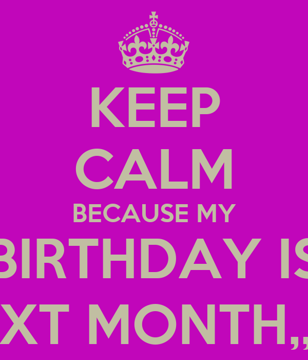 KEEP CALM BECAUSE MY BIRTHDAY IS NEXT MONTH,, ! *
