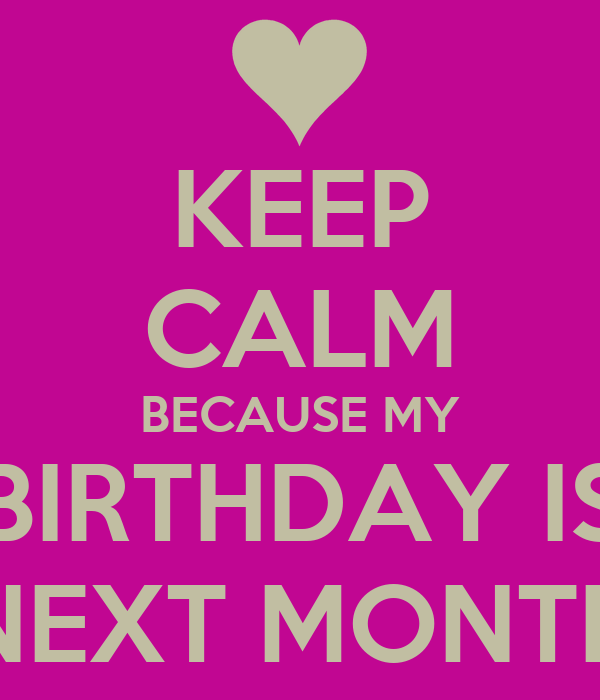 KEEP CALM BECAUSE MY BIRTHDAY IS NEXT MONTH