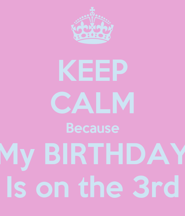 KEEP CALM Because My BIRTHDAY Is on the 3rd