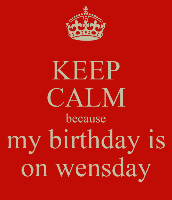 KEEP CALM because my birthday is on wensday