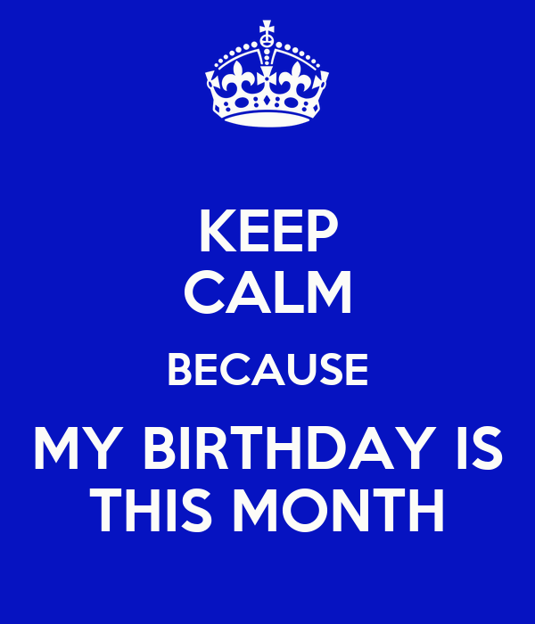 KEEP CALM BECAUSE MY BIRTHDAY IS THIS MONTH