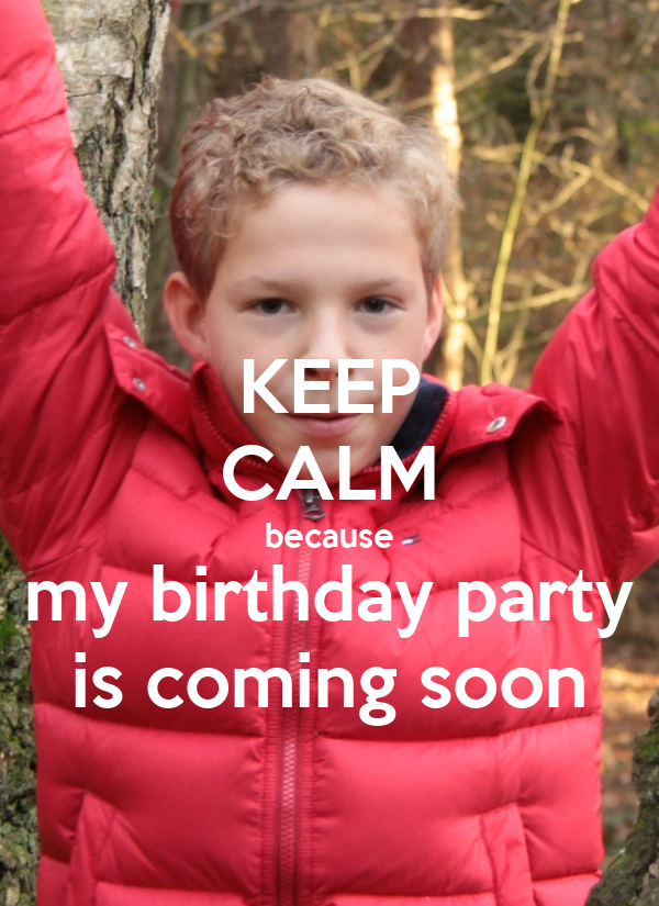 KEEP CALM because my birthday party is coming soon