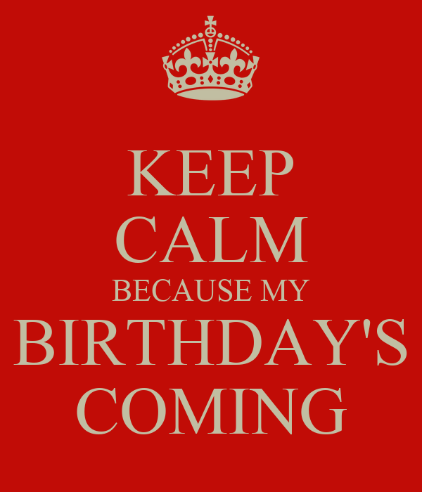 KEEP CALM BECAUSE MY BIRTHDAY'S COMING