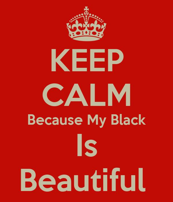 KEEP CALM Because My Black Is Beautiful