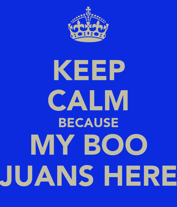 KEEP CALM BECAUSE MY BOO JUANS HERE