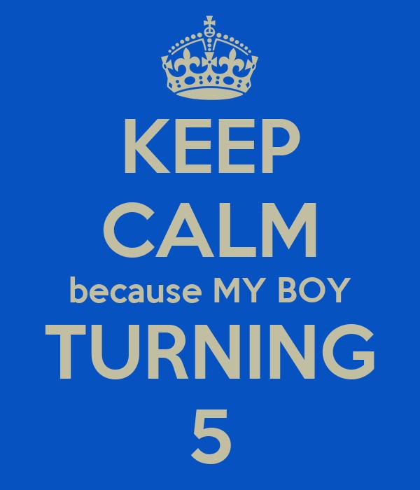 KEEP CALM because MY BOY TURNING 5