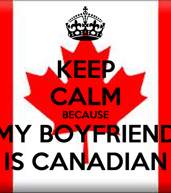KEEP CALM BECAUSE MY BOYFRIEND IS CANADIAN