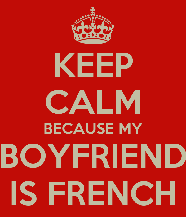 KEEP CALM BECAUSE MY BOYFRIEND IS FRENCH