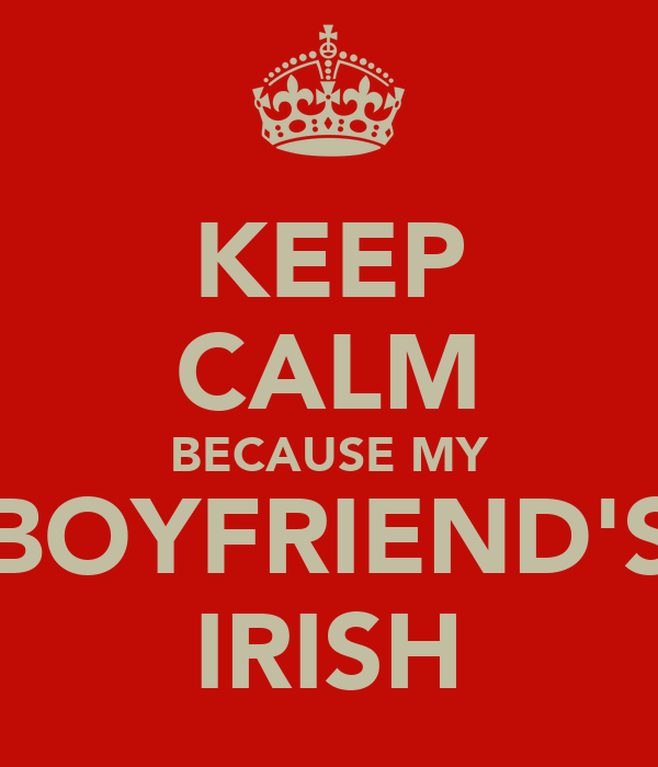 KEEP CALM BECAUSE MY BOYFRIEND'S IRISH