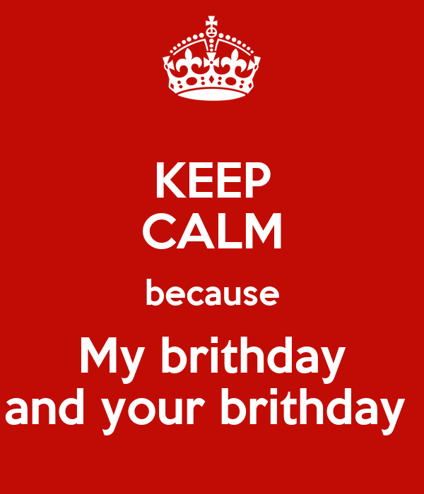 KEEP CALM because My brithday and your brithday