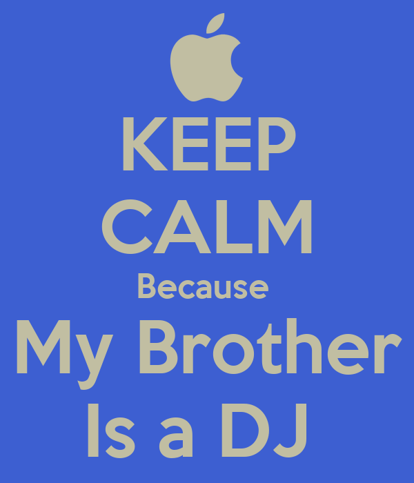 KEEP CALM Because  My Brother Is a DJ
