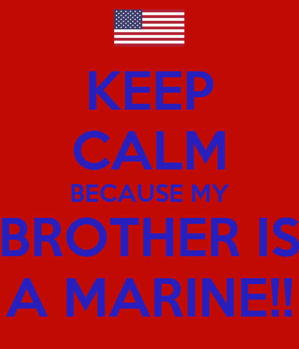 KEEP CALM BECAUSE MY BROTHER IS A MARINE!!