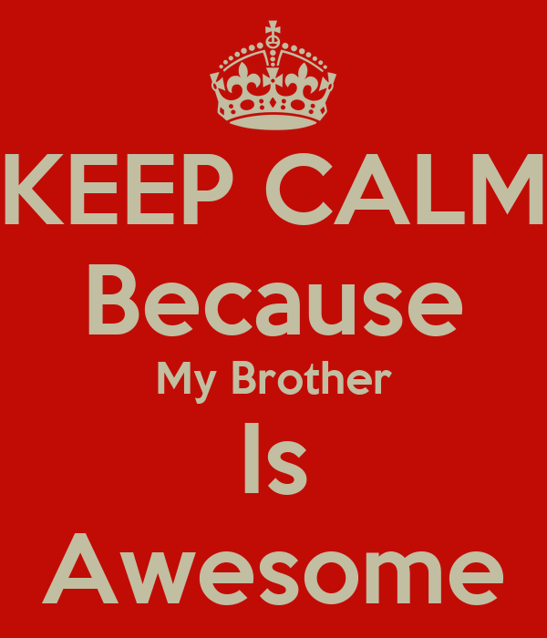 KEEP CALM Because My Brother Is Awesome