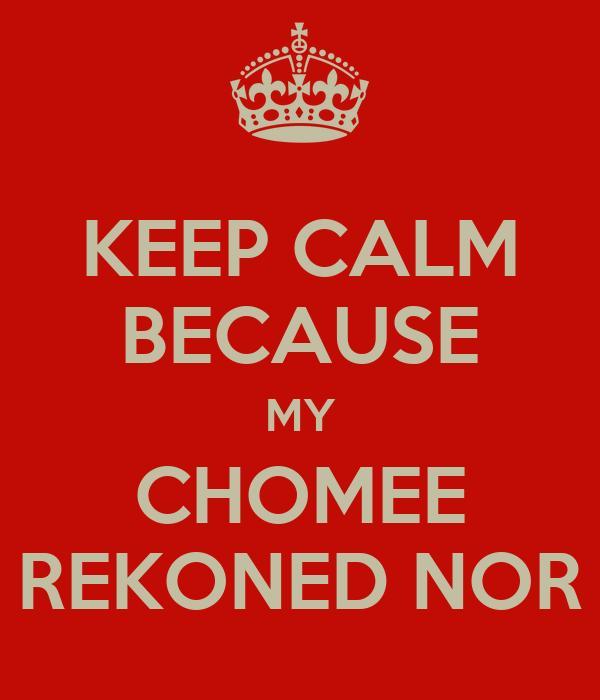 KEEP CALM BECAUSE MY CHOMEE REKONED NOR