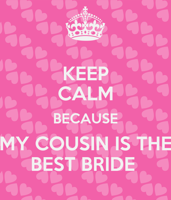 KEEP CALM BECAUSE MY COUSIN IS THE BEST BRIDE