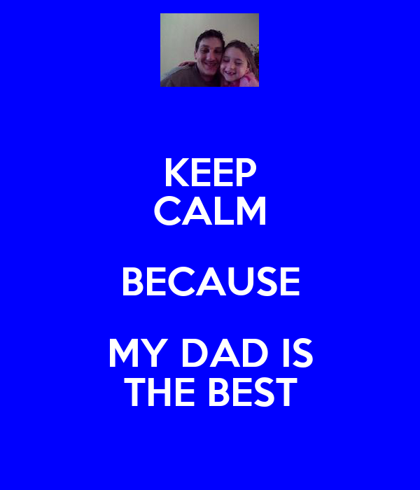 KEEP CALM BECAUSE MY DAD IS THE BEST