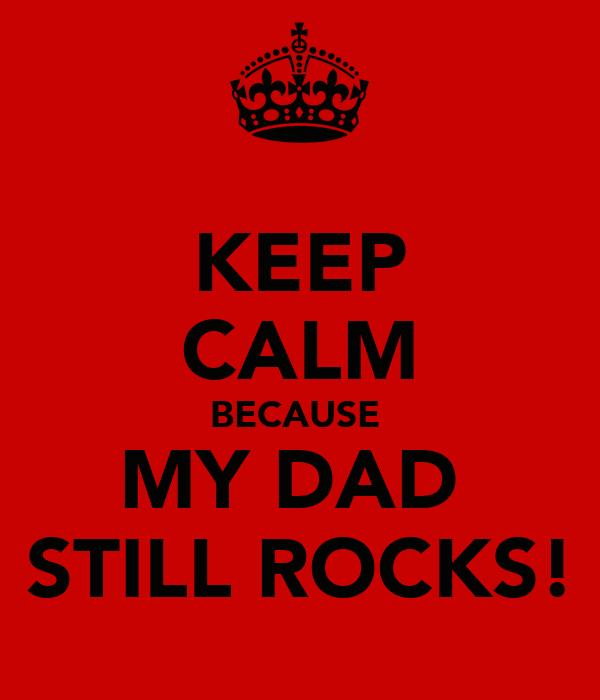KEEP  CALM BECAUSE  MY DAD   STILL ROCKS!