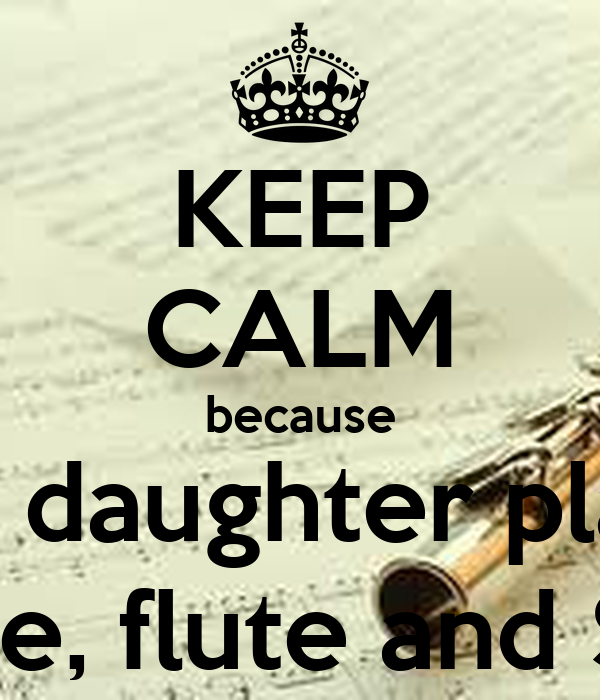 KEEP CALM because my daughter plays Oboe, flute and Saxa