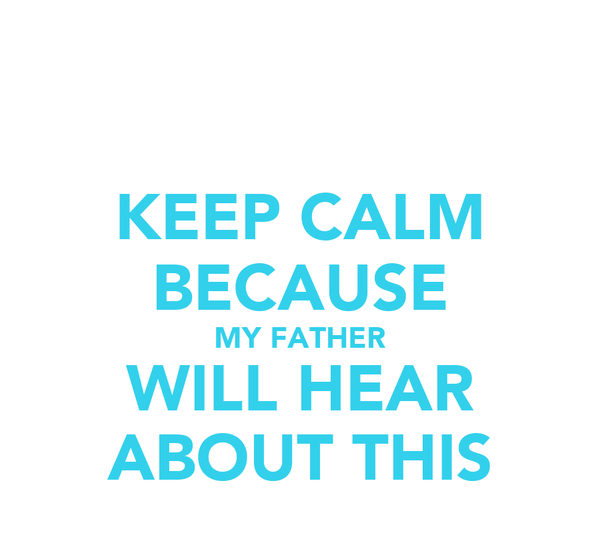 KEEP CALM BECAUSE MY FATHER WILL HEAR ABOUT THIS