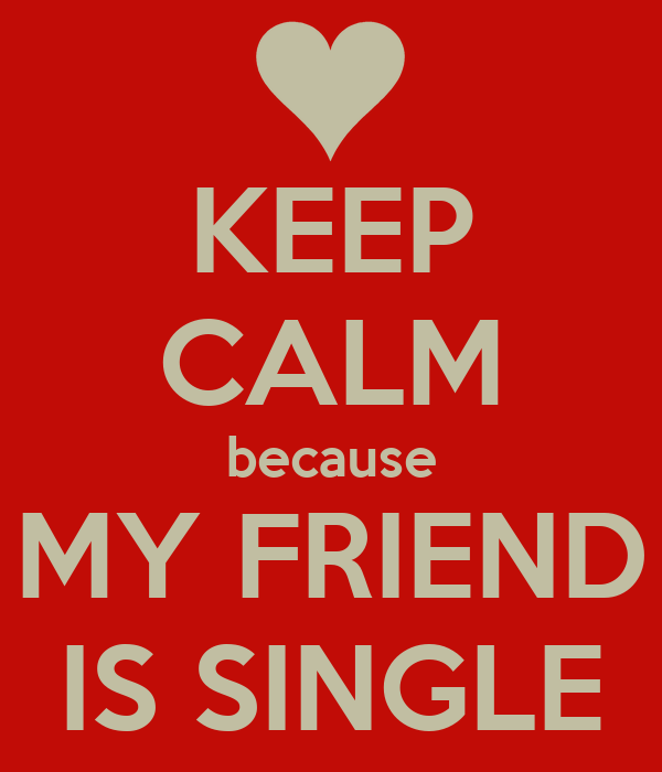 KEEP CALM because MY FRIEND IS SINGLE