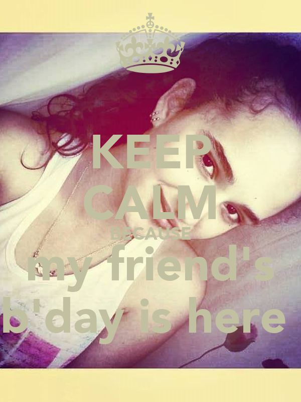 KEEP CALM BECAUSE  my friend's  b'day is here
