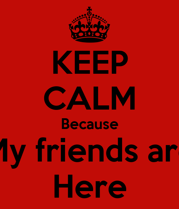 KEEP CALM Because My friends are Here