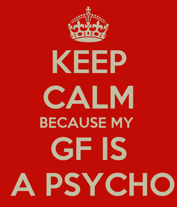 KEEP CALM BECAUSE MY  GF IS  A PSYCHO