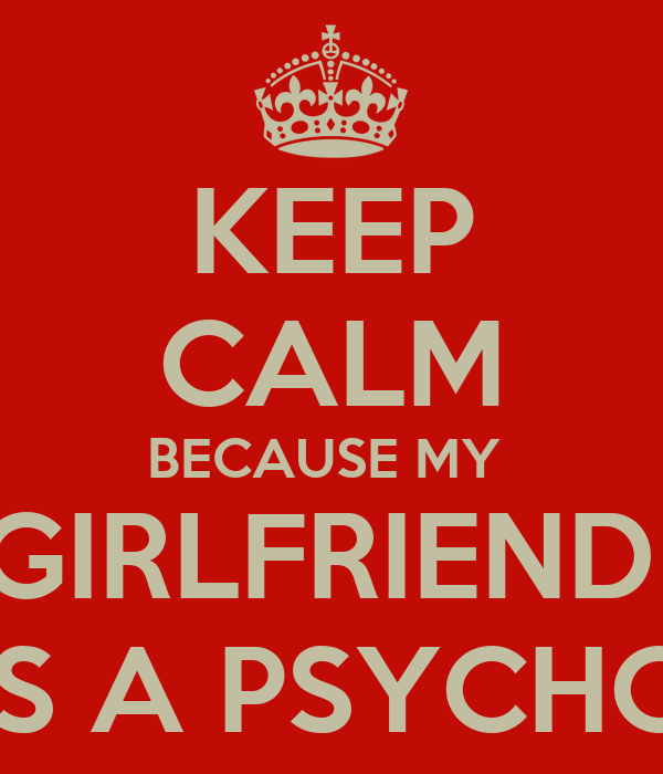 KEEP CALM BECAUSE MY  GIRLFRIEND  IS A PSYCHO