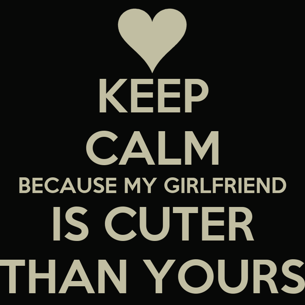 KEEP CALM BECAUSE MY GIRLFRIEND IS CUTER THAN YOURS