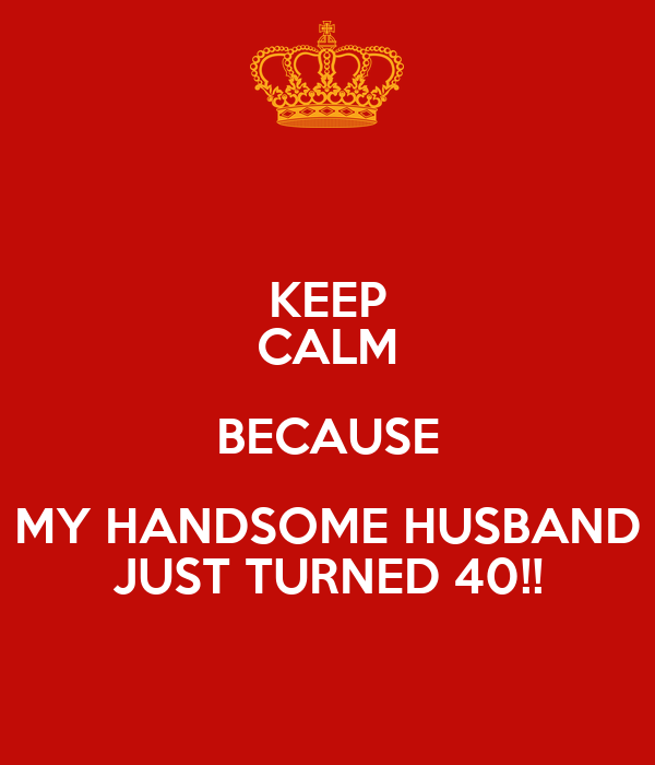 KEEP CALM BECAUSE MY HANDSOME HUSBAND JUST TURNED 40!!