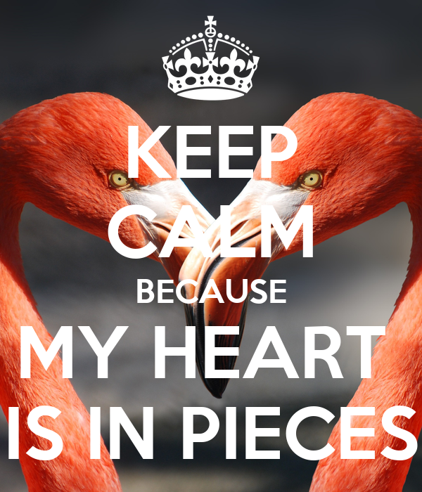 KEEP CALM BECAUSE MY HEART  IS IN PIECES