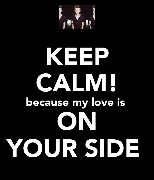 KEEP CALM! because my love is  ON YOUR SIDE