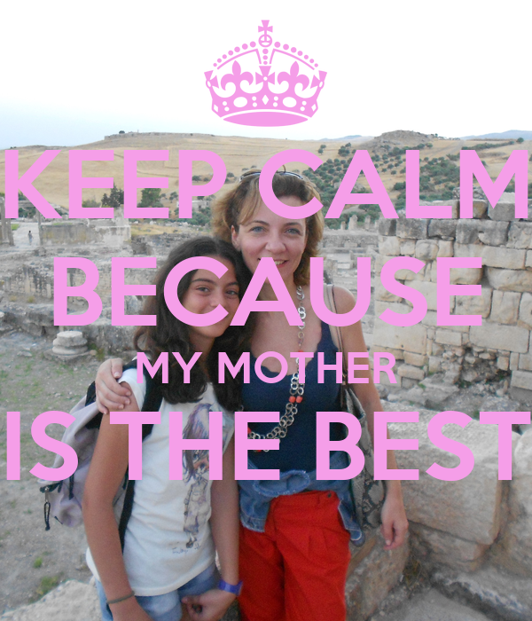 KEEP CALM BECAUSE MY MOTHER IS THE BEST