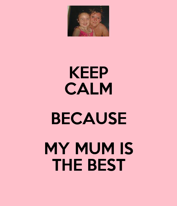 KEEP CALM BECAUSE MY MUM IS THE BEST