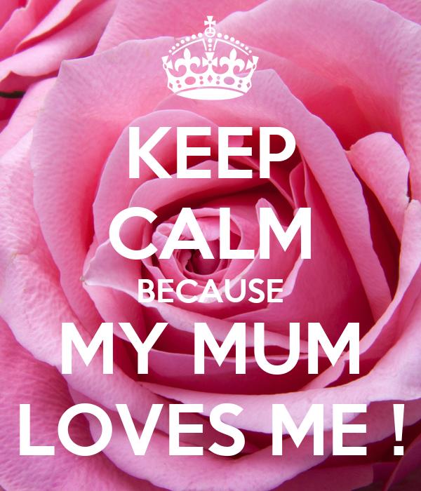 KEEP CALM BECAUSE MY MUM LOVES ME !