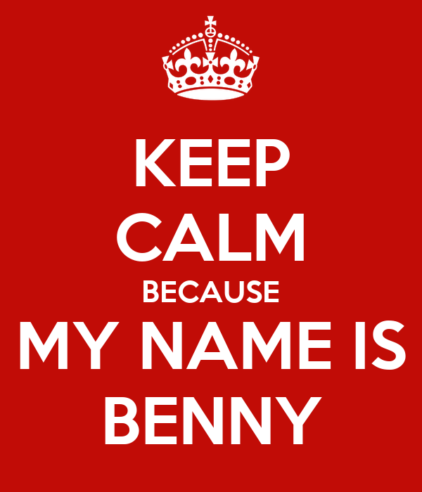 KEEP CALM BECAUSE MY NAME IS BENNY
